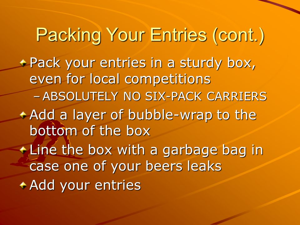 Packing Your Entries (cont.) Use paper to fill the spaces between your bottles so they don't shift –NO PEANUTS!!!!!!!!!!.