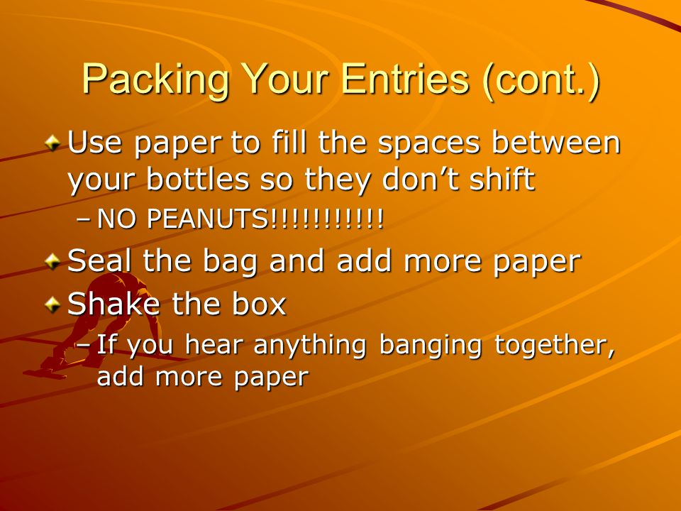 Packing Your Entries (cont.) Use paper to fill the spaces between your bottles so they don't shift –NO PEANUTS!!!!!!!!!!! Seal the bag and add more pa