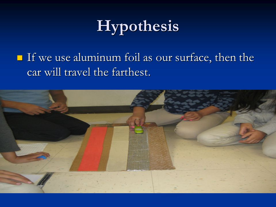 Hypothesis If we use aluminum foil as our surface, then the car will travel the farthest.