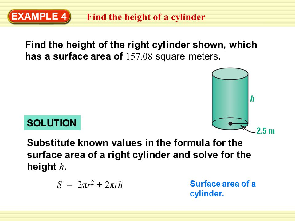 EXAMPLE 4 SOLUTION Substitute known values in the formula for the surface area of a right cylinder and solve for the height h.