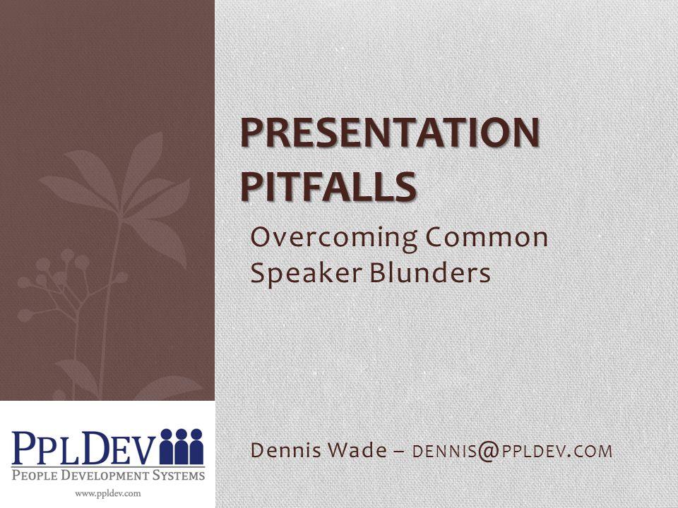 Overcoming Common Speaker Blunders Dennis Wade – DENNIS @ PPLDEV. COM PRESENTATION PITFALLS