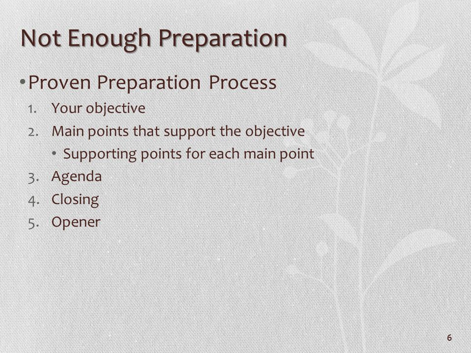 6 Not Enough Preparation Proven Preparation Process 1.Your objective 2.Main points that support the objective Supporting points for each main point 3.
