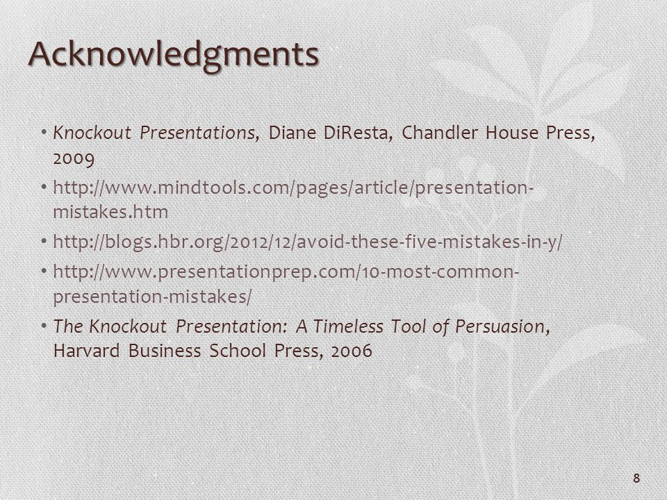 Acknowledgments Knockout Presentations, Diane DiResta, Chandler House Press, 2009 http://www.mindtools.com/pages/article/presentation- mistakes.htm ht