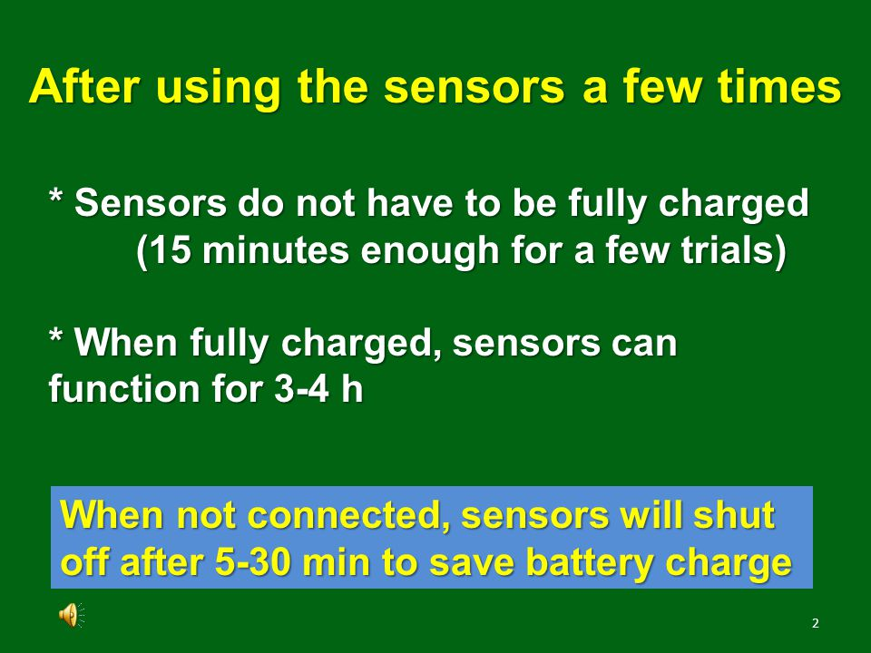 1 * Charge sensors completely (couple of hours) * Do not recharge until charge is low Using sensors for the first few times