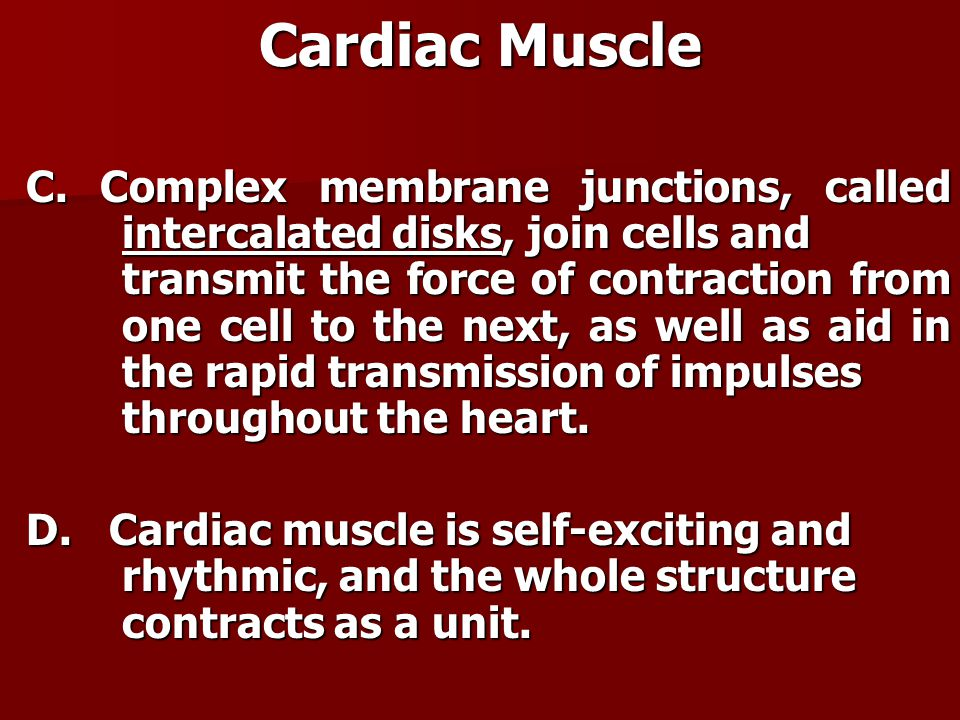 Cardiac Muscle C. Complex membrane junctions, called intercalated disks, join cells and transmit the force of contraction from one cell to the next, a