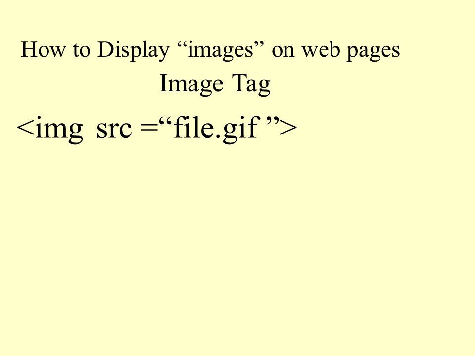 "How to Display ""images"" on web pages Image Tag <img src =""file.gif "">"