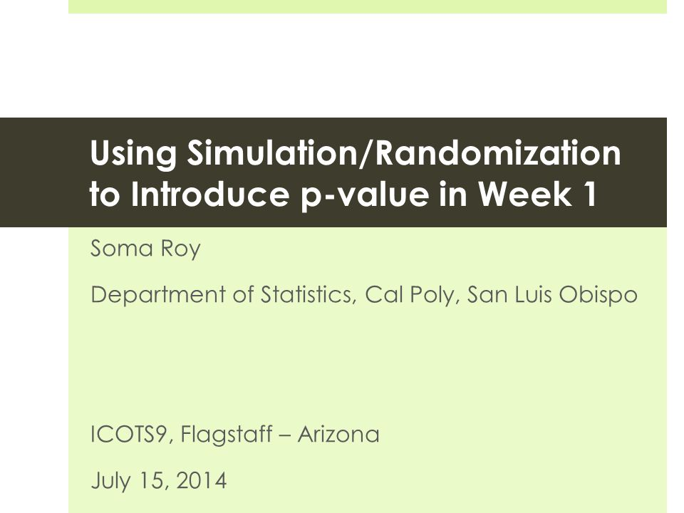 Using Simulation/Randomization to Introduce p-value in Week 1 Soma Roy Department of Statistics, Cal Poly, San Luis Obispo ICOTS9, Flagstaff – Arizona July 15, 2014