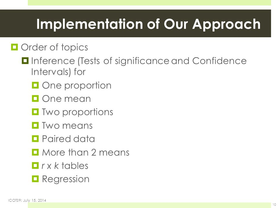 Implementation of Our Approach  Order of topics  Inference (Tests of significance and Confidence Intervals) for  One proportion  One mean  Two proportions  Two means  Paired data  More than 2 means  r x k tables  Regression ICOTS9: July 15, 2014 10