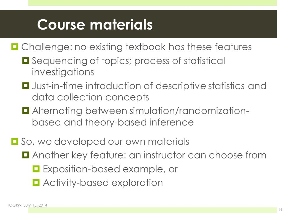 Course materials  Challenge: no existing textbook has these features  Sequencing of topics; process of statistical investigations  Just-in-time introduction of descriptive statistics and data collection concepts  Alternating between simulation/randomization- based and theory-based inference  So, we developed our own materials  Another key feature: an instructor can choose from  Exposition-based example, or  Activity-based exploration ICOTS9: July 15, 2014 14