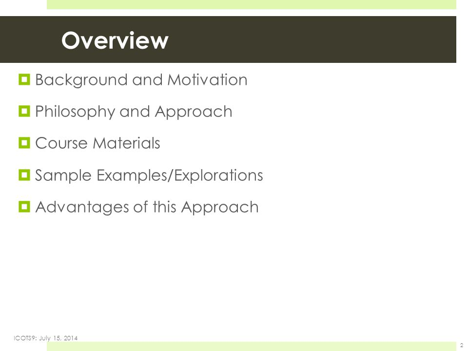 Overview  Background and Motivation  Philosophy and Approach  Course Materials  Sample Examples/Explorations  Advantages of this Approach ICOTS9: July 15, 2014 2