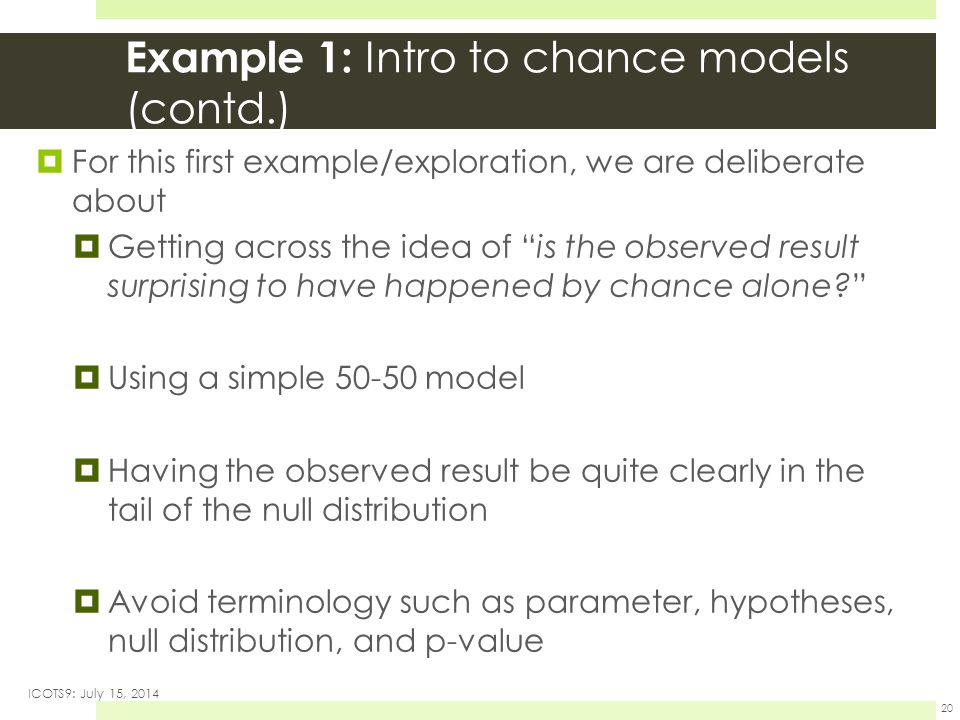 Example 1: Intro to chance models (contd.)  For this first example/exploration, we are deliberate about  Getting across the idea of is the observed result surprising to have happened by chance alone  Using a simple 50-50 model  Having the observed result be quite clearly in the tail of the null distribution  Avoid terminology such as parameter, hypotheses, null distribution, and p-value ICOTS9: July 15, 2014 20