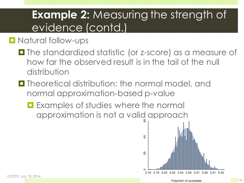 Example 2: Measuring the strength of evidence (contd.)  Natural follow-ups  The standardized statistic (or z-score) as a measure of how far the observed result is in the tail of the null distribution  Theoretical distribution: the normal model, and normal approximation-based p-value  Examples of studies where the normal approximation is not a valid approach ICOTS9: July 15, 2014 26