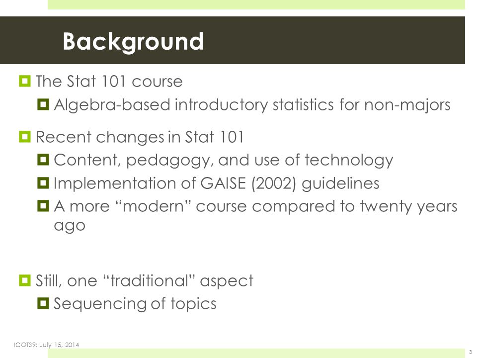 Background  The Stat 101 course  Algebra-based introductory statistics for non-majors  Recent changes in Stat 101  Content, pedagogy, and use of technology  Implementation of GAISE (2002) guidelines  A more modern course compared to twenty years ago  Still, one traditional aspect  Sequencing of topics ICOTS9: July 15, 2014 3