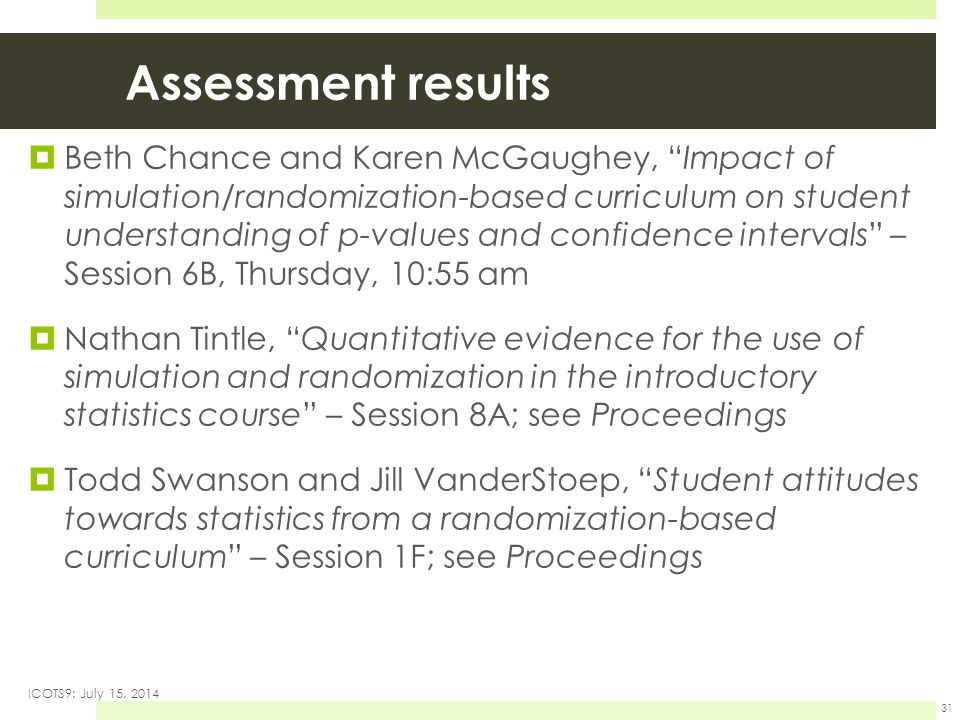 Assessment results  Beth Chance and Karen McGaughey, Impact of simulation/randomization-based curriculum on student understanding of p-values and confidence intervals – Session 6B, Thursday, 10:55 am  Nathan Tintle, Quantitative evidence for the use of simulation and randomization in the introductory statistics course – Session 8A; see Proceedings  Todd Swanson and Jill VanderStoep, Student attitudes towards statistics from a randomization-based curriculum – Session 1F; see Proceedings ICOTS9: July 15, 2014 31