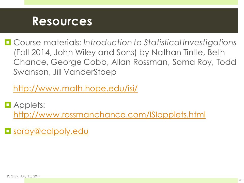 Resources  Course materials: Introduction to Statistical Investigations (Fall 2014, John Wiley and Sons) by Nathan Tintle, Beth Chance, George Cobb, Allan Rossman, Soma Roy, Todd Swanson, Jill VanderStoep http://www.math.hope.edu/isi/  Applets: http://www.rossmanchance.com/ISIapplets.html http://www.rossmanchance.com/ISIapplets.html  soroy@calpoly.edu soroy@calpoly.edu ICOTS9: July 15, 2014 33