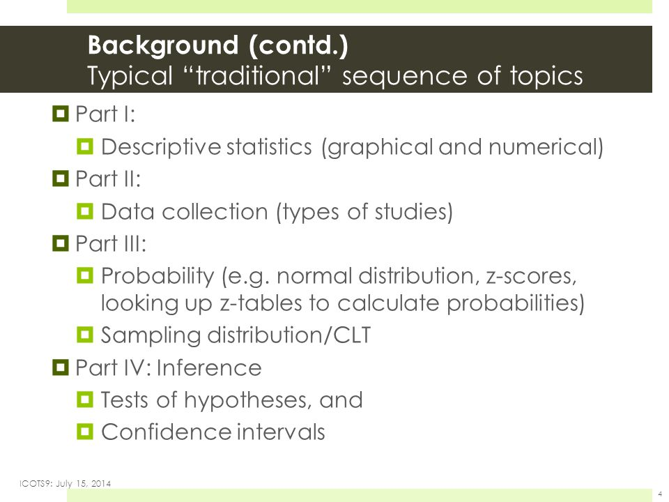 Background (contd.) Typical traditional sequence of topics  Part I:  Descriptive statistics (graphical and numerical)  Part II:  Data collection (types of studies)  Part III:  Probability (e.g.
