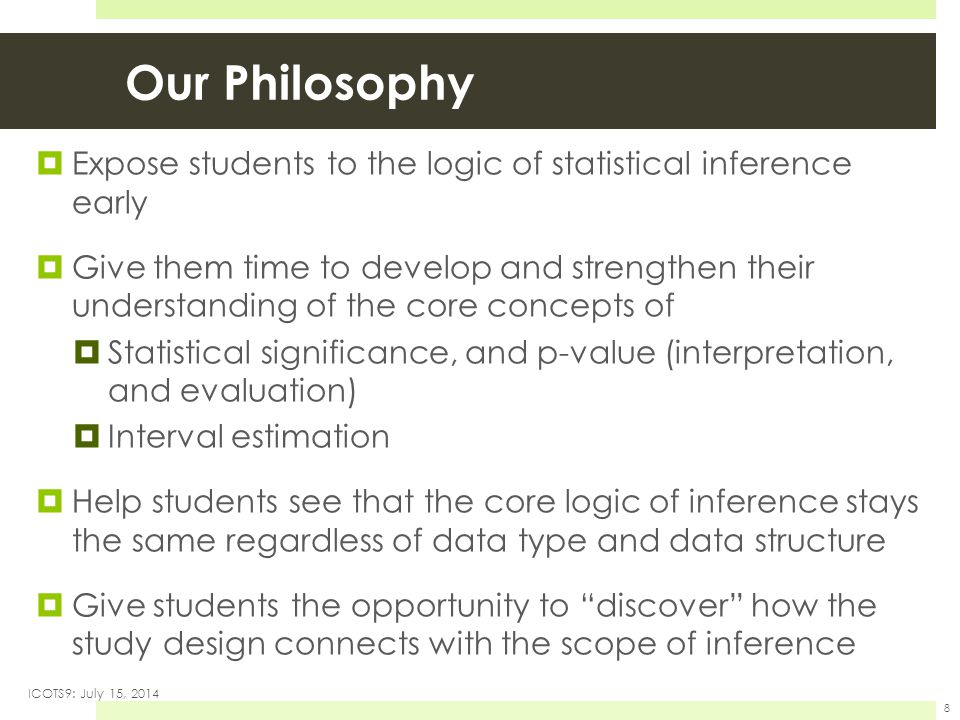 Our Philosophy  Expose students to the logic of statistical inference early  Give them time to develop and strengthen their understanding of the core concepts of  Statistical significance, and p-value (interpretation, and evaluation)  Interval estimation  Help students see that the core logic of inference stays the same regardless of data type and data structure  Give students the opportunity to discover how the study design connects with the scope of inference ICOTS9: July 15, 2014 8