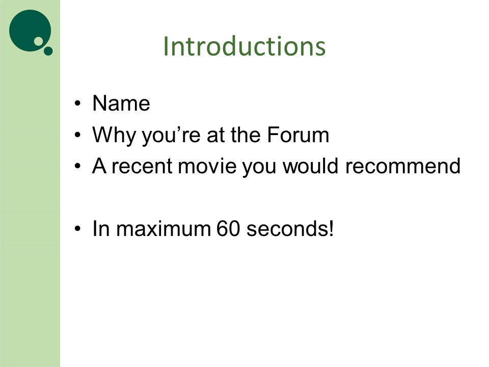 Introductions Name Why you're at the Forum A recent movie you would recommend In maximum 60 seconds!