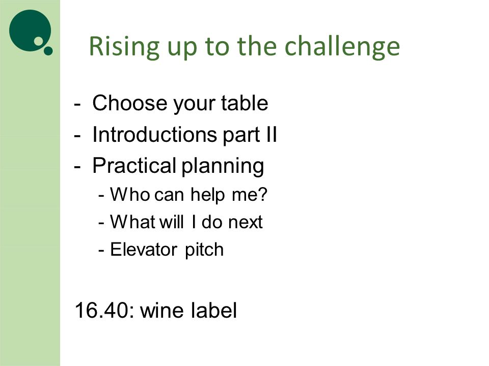 Rising up to the challenge -Choose your table -Introductions part II -Practical planning - Who can help me.