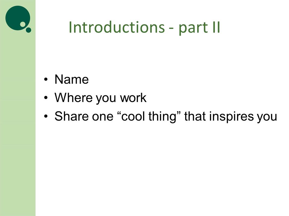 Introductions - part II Name Where you work Share one cool thing that inspires you