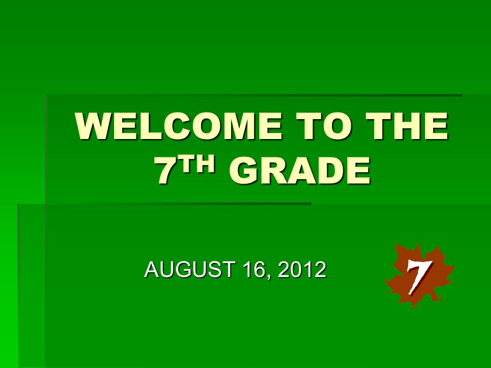 WELCOME TO THE 7 TH GRADE AUGUST 16, 2012