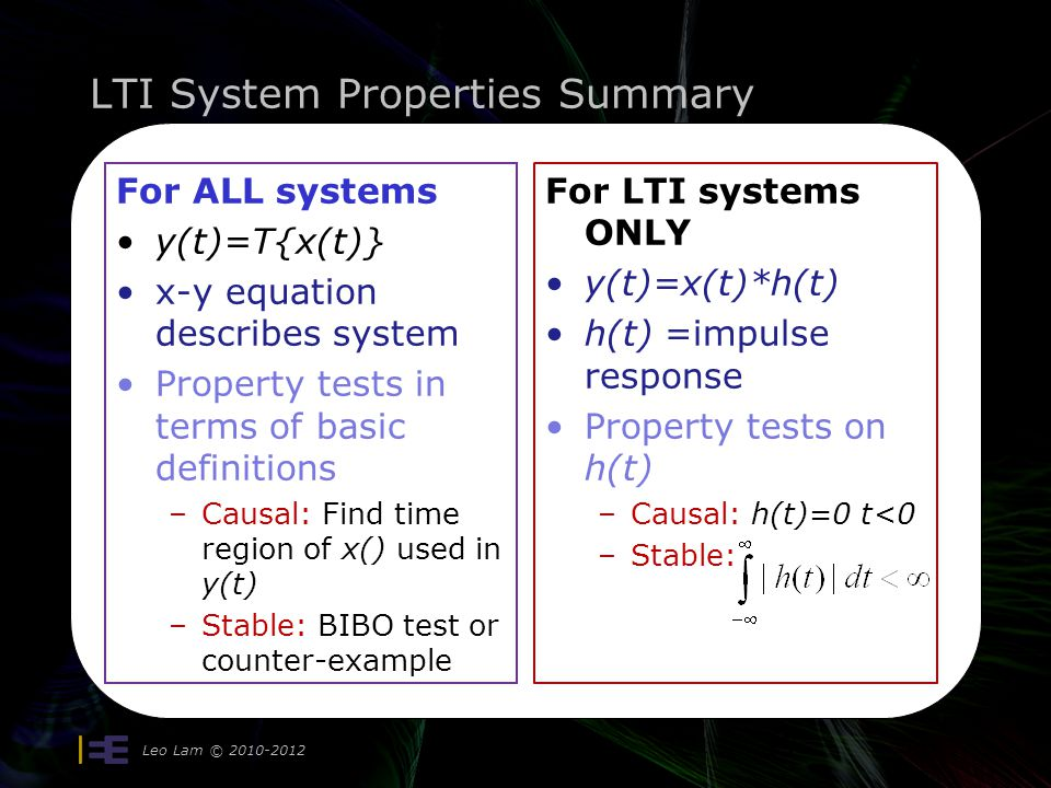 LTI System Properties Summary Leo Lam © 2010-2012 17 For ALL systems y(t)=T{x(t)} x-y equation describes system Property tests in terms of basic definitions –Causal: Find time region of x() used in y(t) –Stable: BIBO test or counter-example For LTI systems ONLY y(t)=x(t)*h(t) h(t) =impulse response Property tests on h(t) –Causal: h(t)=0 t<0 –Stable: