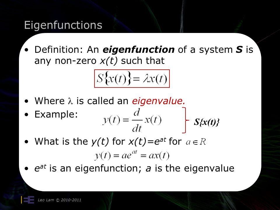 Eigenfunctions Leo Lam © 2010-2011 22 Definition: An eigenfunction of a system S is any non-zero x(t) such that Where is called an eigenvalue. Example