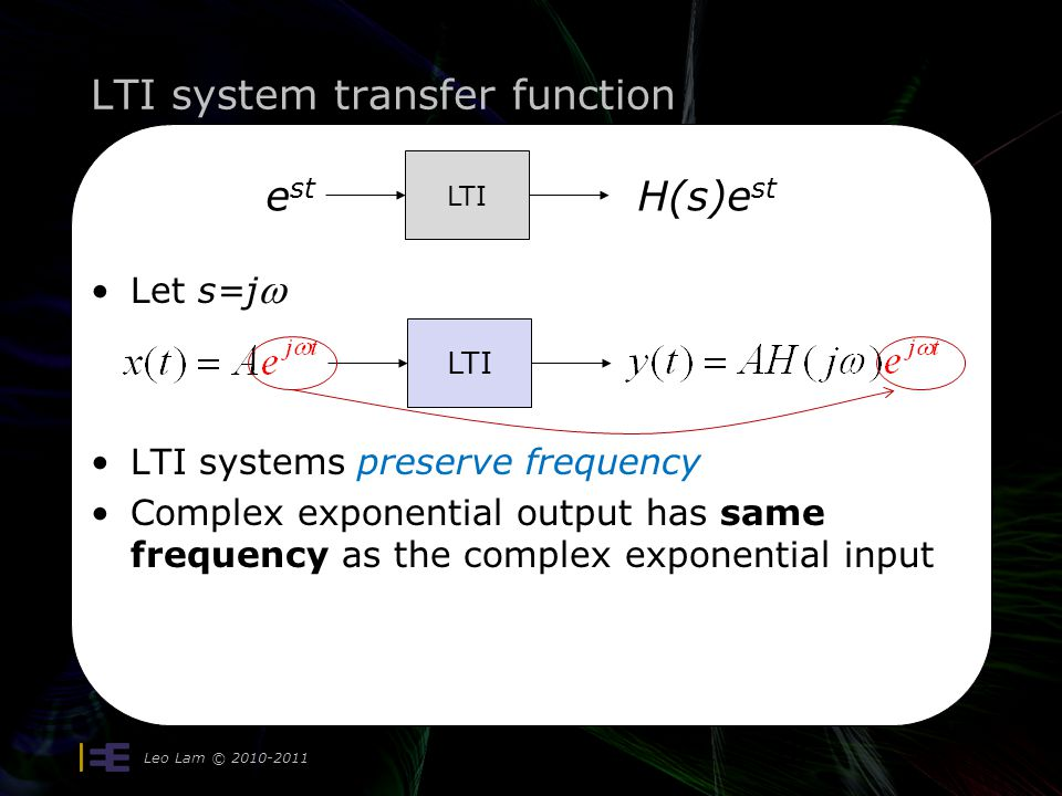 LTI system transfer function Leo Lam © 2010-2011 28 Let s=j  LTI systems preserve frequency Complex exponential output has same frequency as the comp
