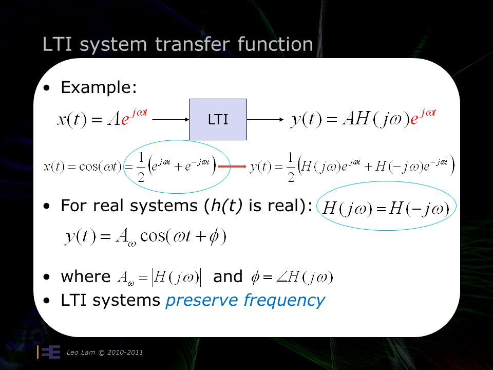 LTI system transfer function Leo Lam © 2010-2011 29 Example: For real systems (h(t) is real): where and LTI systems preserve frequency LTI