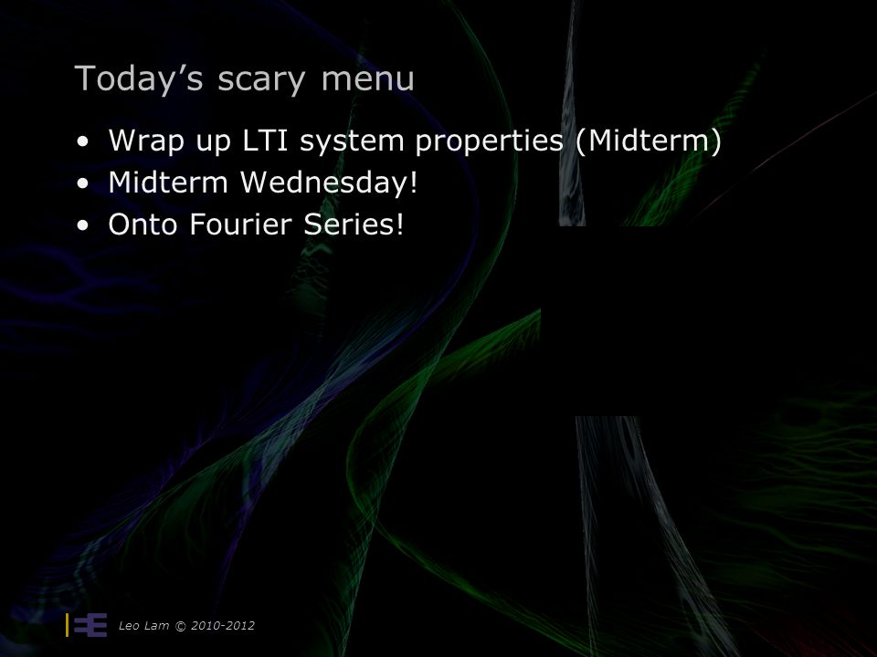 Leo Lam © 2010-2012 Today's scary menu Wrap up LTI system properties (Midterm) Midterm Wednesday! Onto Fourier Series!