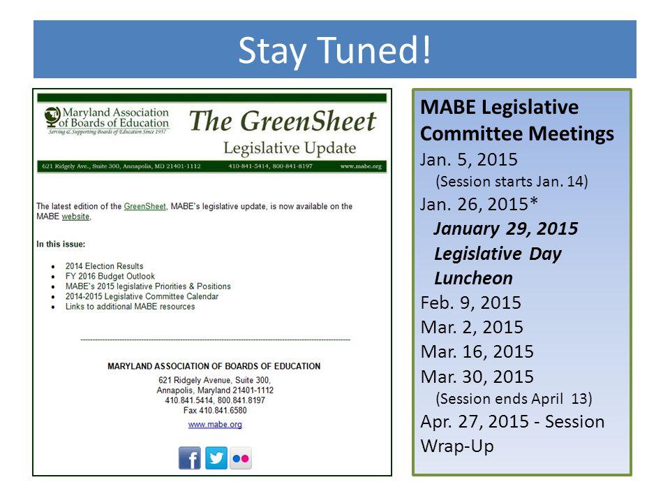 Stay Tuned! MABE Legislative Committee Meetings Jan. 5, 2015 (Session starts Jan. 14) Jan. 26, 2015* January 29, 2015 Legislative Day Luncheon Feb. 9,