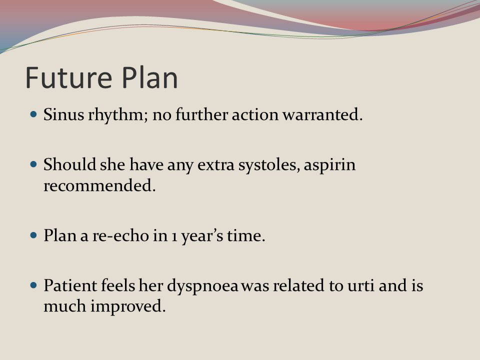Future Plan Sinus rhythm; no further action warranted. Should she have any extra systoles, aspirin recommended. Plan a re-echo in 1 year's time. Patie
