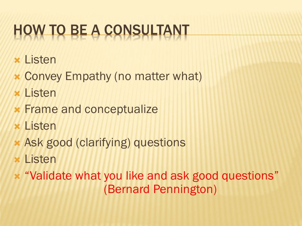  Listen  Convey Empathy (no matter what)  Listen  Frame and conceptualize  Listen  Ask good (clarifying) questions  Listen  Validate what you like and ask good questions (Bernard Pennington)