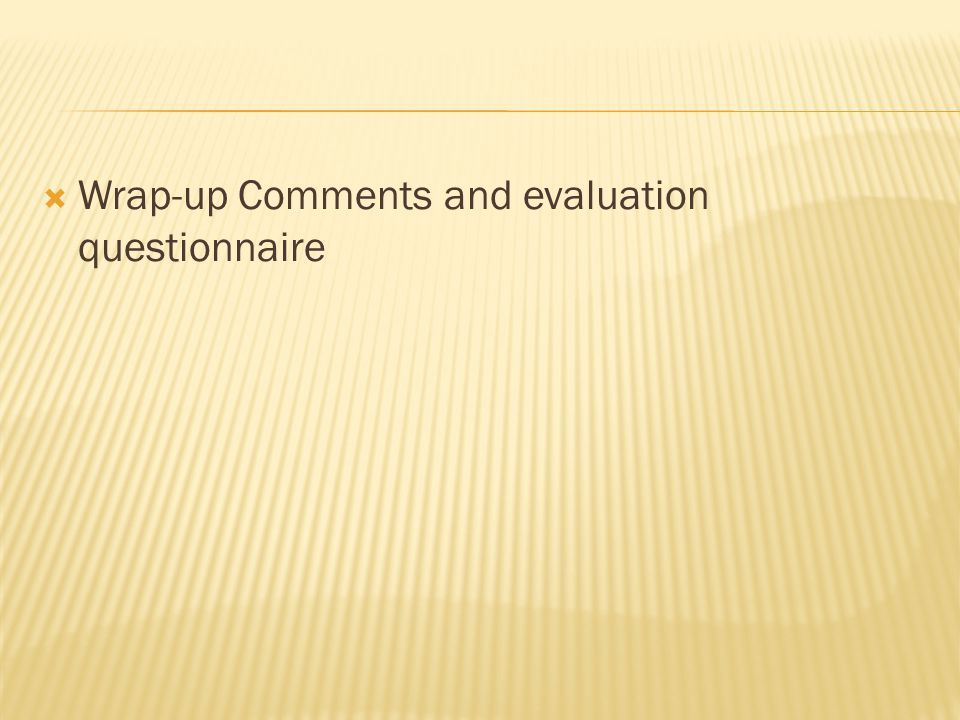  Wrap-up Comments and evaluation questionnaire