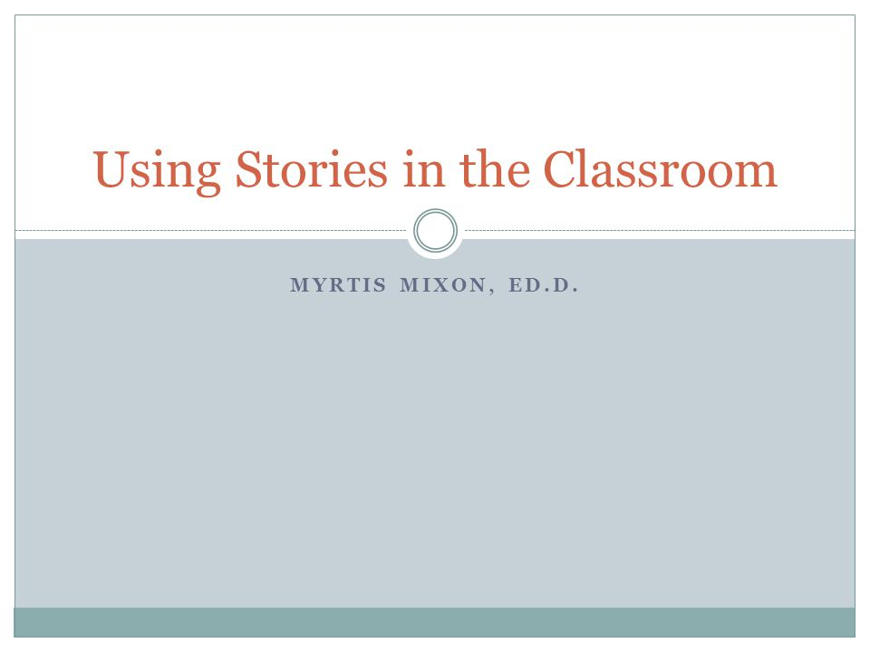 MYRTIS MIXON, ED.D. Using Stories in the Classroom