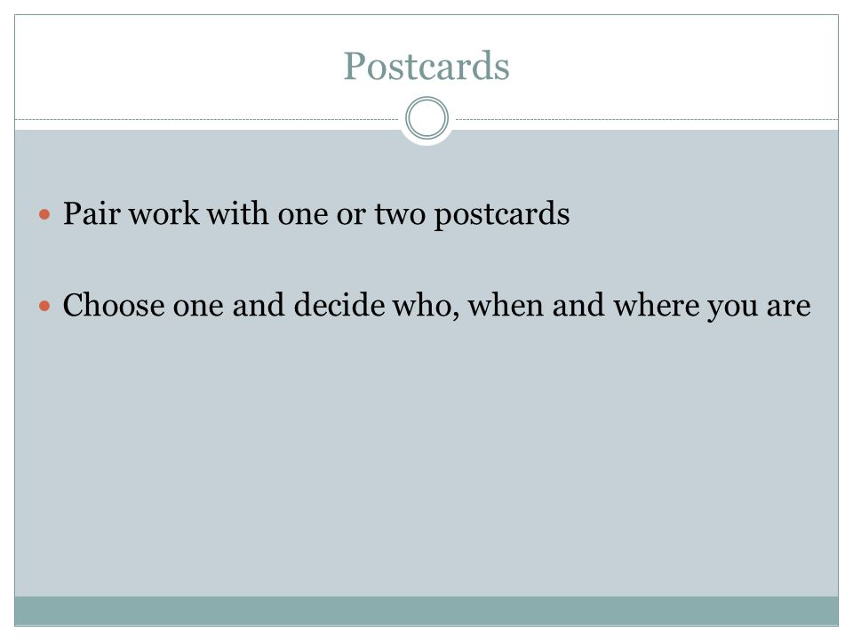 Postcards Pair work with one or two postcards Choose one and decide who, when and where you are