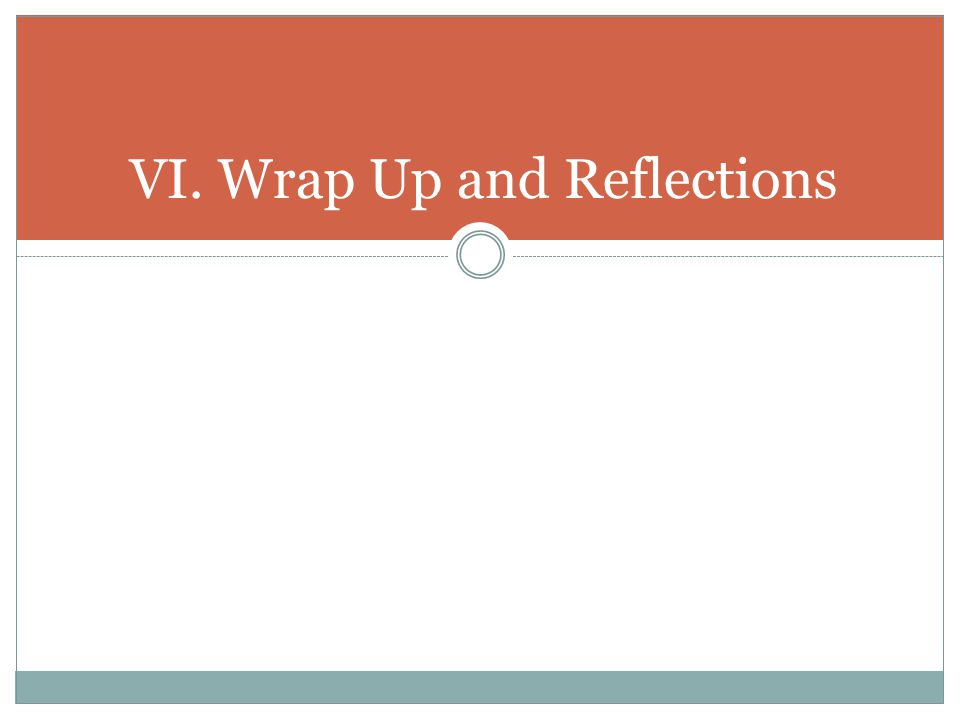 VI. Wrap Up and Reflections