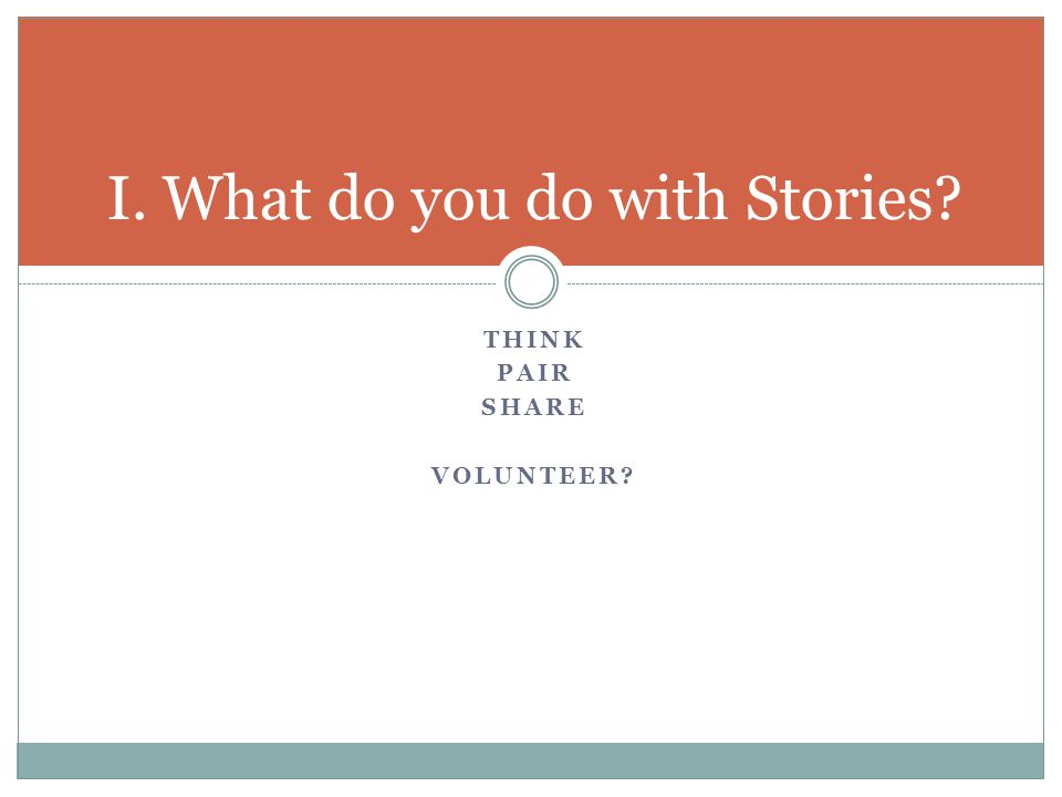 THINK PAIR SHARE VOLUNTEER I. What do you do with Stories