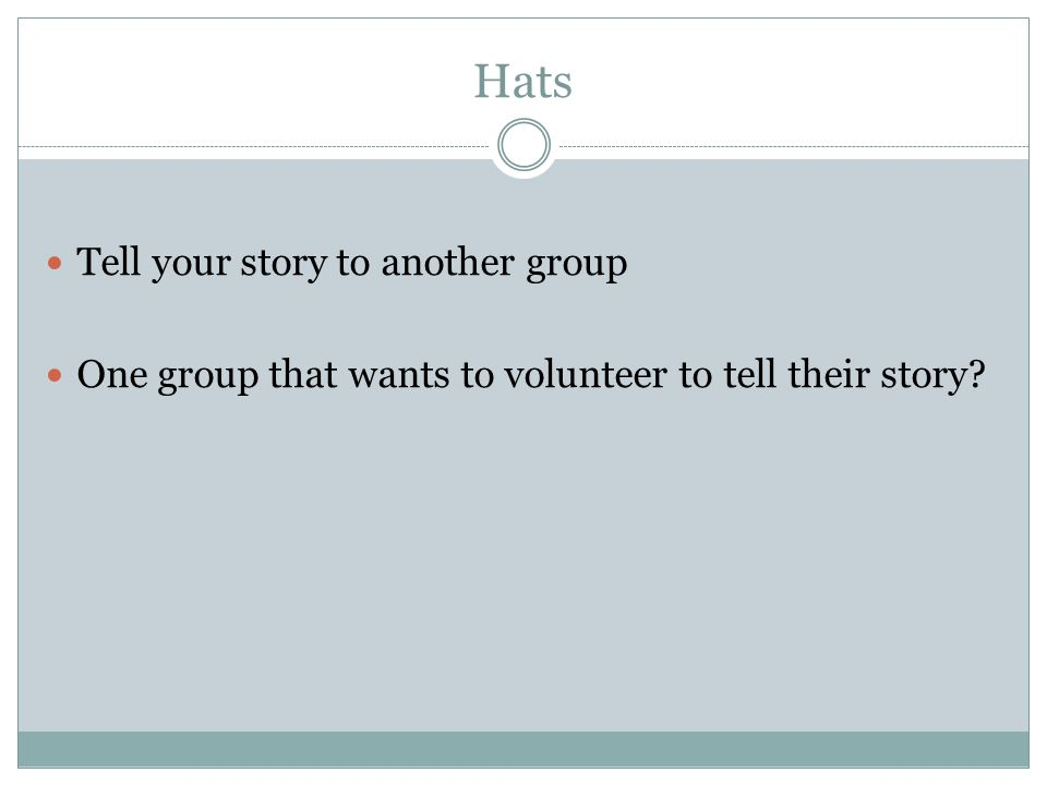 Hats Tell your story to another group One group that wants to volunteer to tell their story