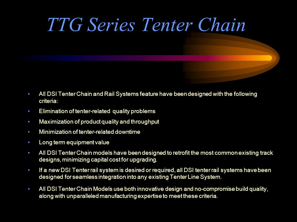 TTG Series Tenter Chain All DSI Tenter Chain and Rail Systems feature have been designed with the following criteria: Elimination of tenter-related quality problems Maximization of product quality and throughput Minimization of tenter-related downtime Long term equipment value All DSI Tenter Chain models have been designed to retrofit the most common existing track designs, minimizing capital cost for upgrading.