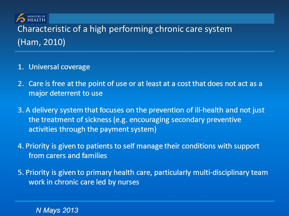 Characteristic of a high performing chronic care system (Ham, 2010) 1.Universal coverage 2.Care is free at the point of use or at least at a cost that