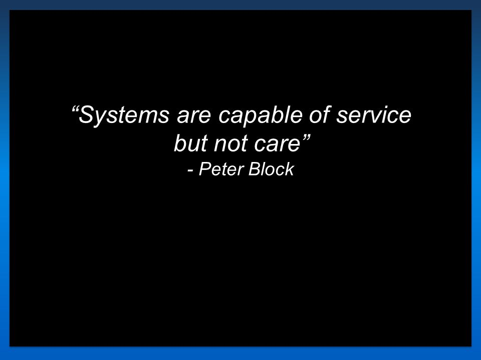 """Systems are capable of service but not care"" - Peter Block"