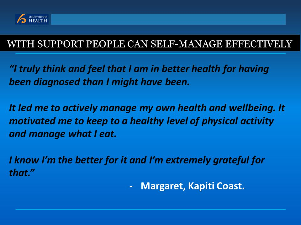 "WITH SUPPORT PEOPLE CAN SELF-MANAGE EFFECTIVELY ""I truly think and feel that I am in better health for having been diagnosed than I might have been. I"