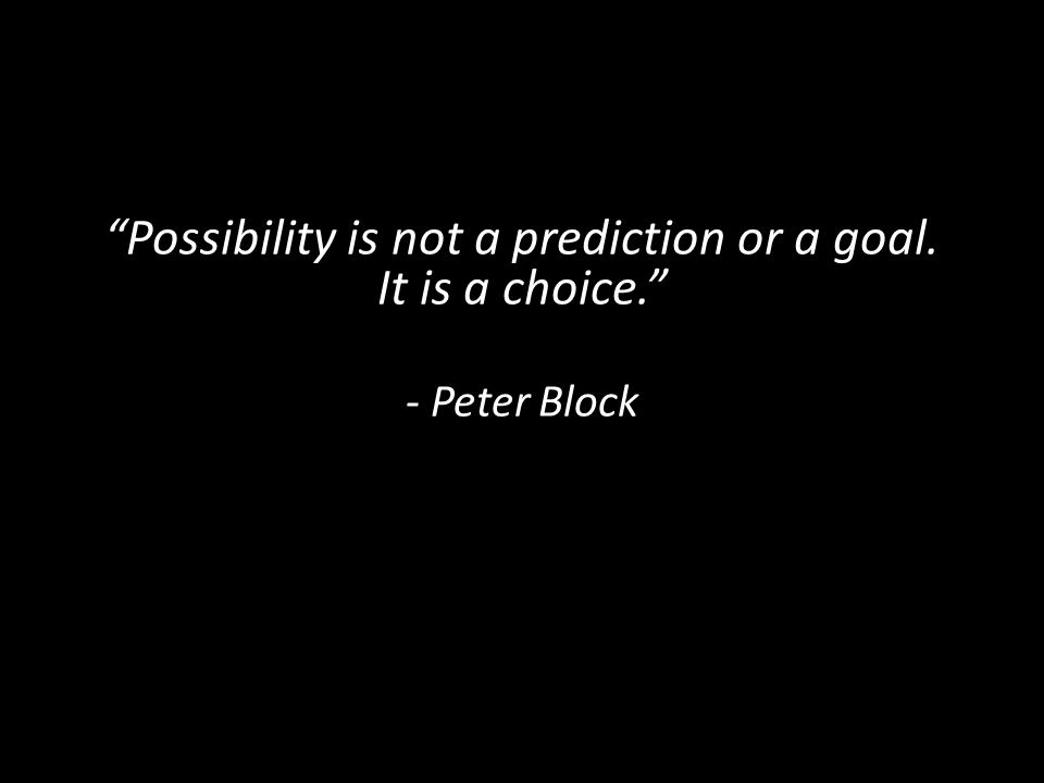 """Possibility is not a prediction or a goal. It is a choice."" - Peter Block"