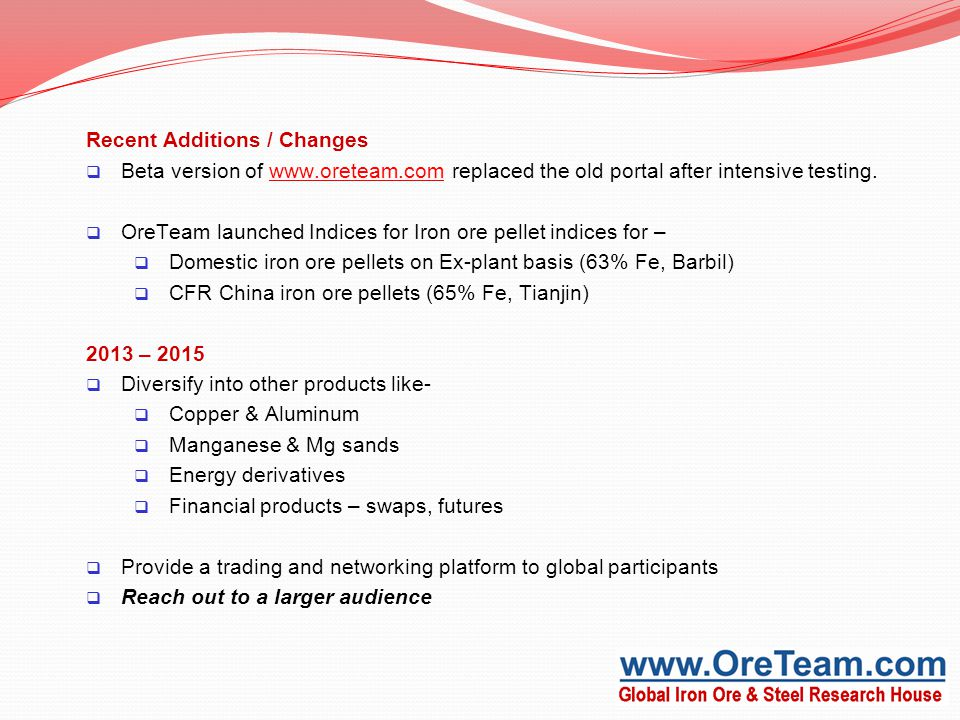 Recent Additions / Changes  Beta version of www.oreteam.com replaced the old portal after intensive testing.www.oreteam.com  OreTeam launched Indices for Iron ore pellet indices for –  Domestic iron ore pellets on Ex-plant basis (63% Fe, Barbil)  CFR China iron ore pellets (65% Fe, Tianjin) 2013 – 2015  Diversify into other products like-  Copper & Aluminum  Manganese & Mg sands  Energy derivatives  Financial products – swaps, futures  Provide a trading and networking platform to global participants  Reach out to a larger audience
