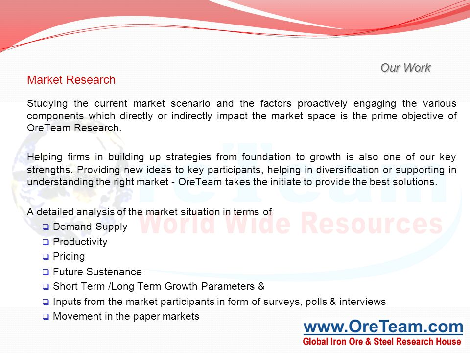 Our Work Market Research Studying the current market scenario and the factors proactively engaging the various components which directly or indirectly impact the market space is the prime objective of OreTeam Research.