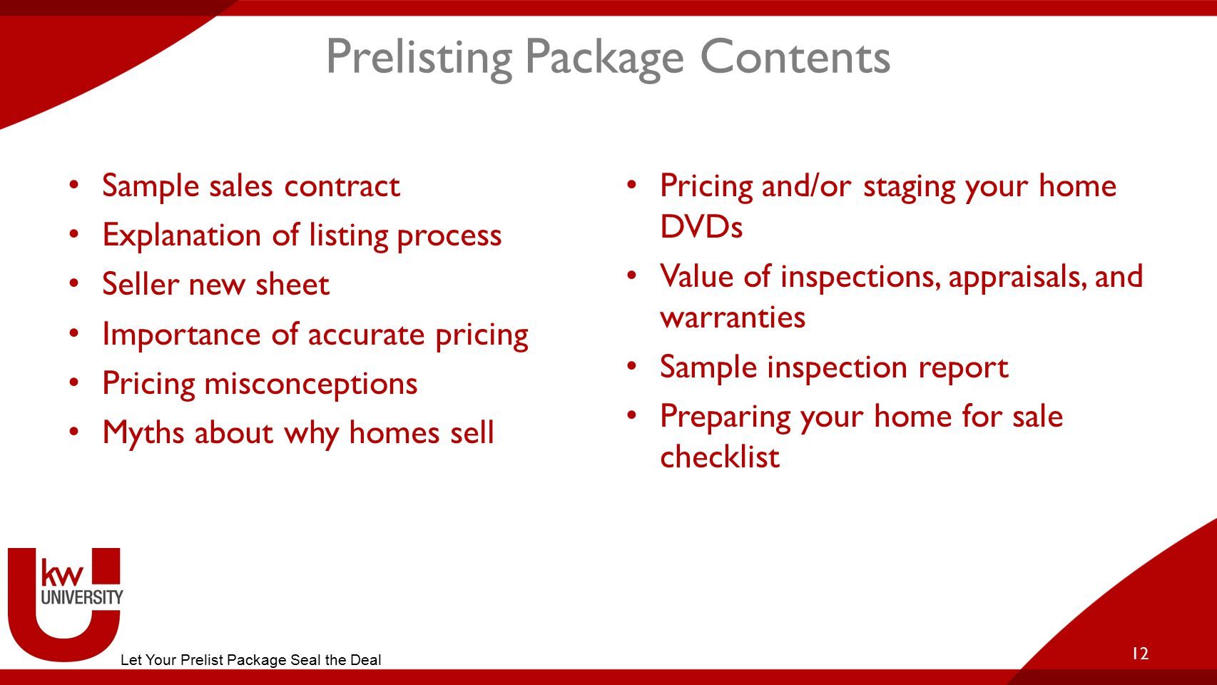 Prelisting Package Contents Sample sales contract Explanation of listing process Seller new sheet Importance of accurate pricing Pricing misconceptions Myths about why homes sell Pricing and/or staging your home DVDs Value of inspections, appraisals, and warranties Sample inspection report Preparing your home for sale checklist 12 Let Your Prelist Package Seal the Deal