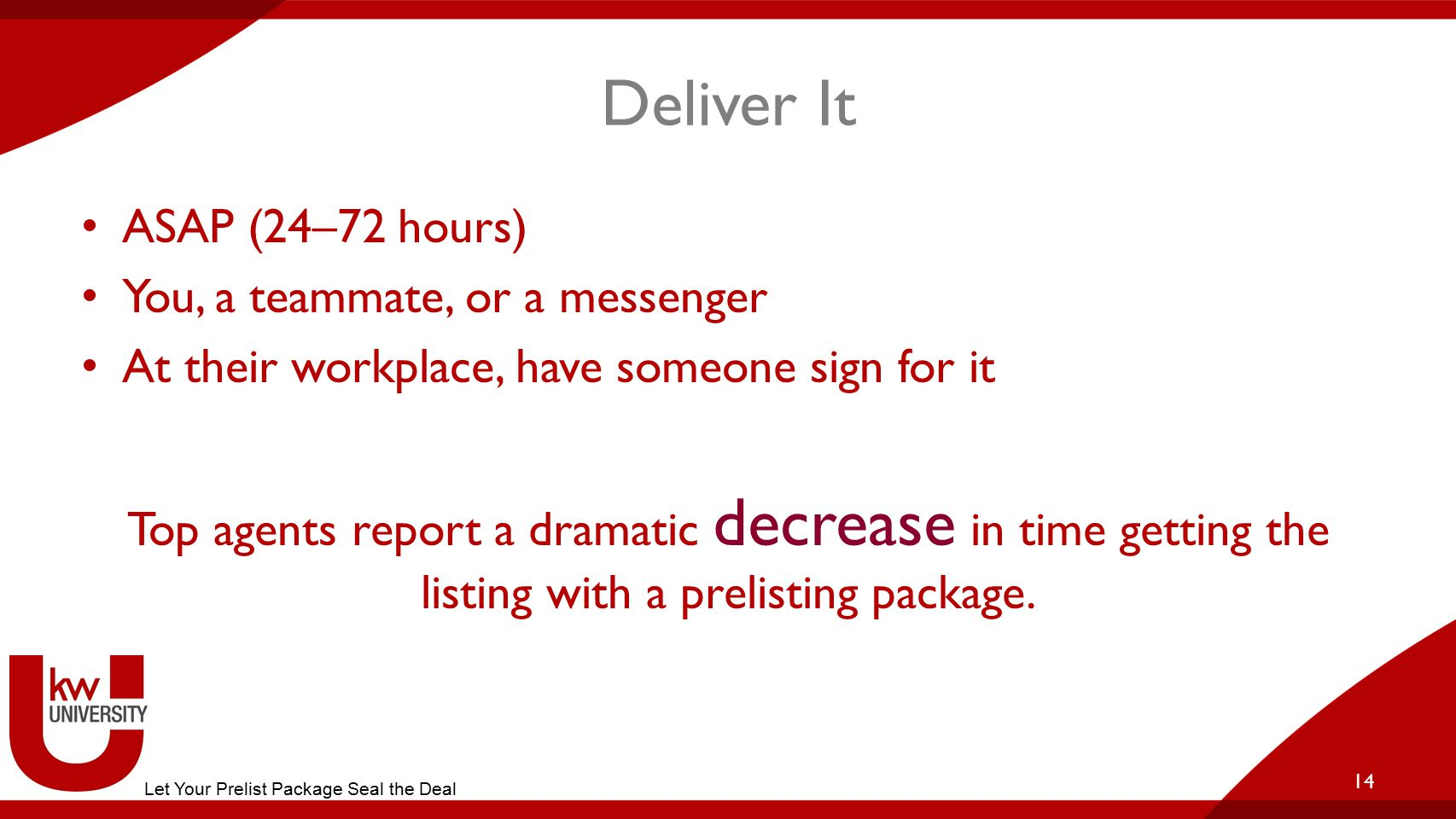 Deliver It ASAP (24–72 hours) You, a teammate, or a messenger At their workplace, have someone sign for it Top agents report a dramatic decrease in time getting the listing with a prelisting package.