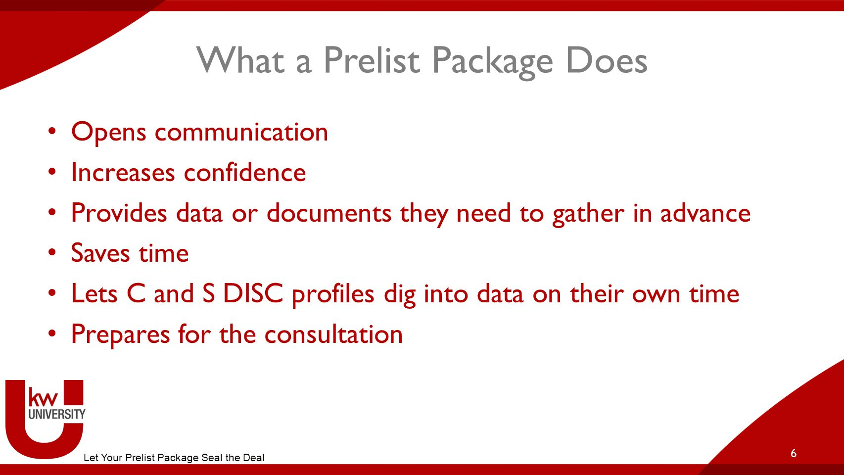 What a Prelist Package Does Opens communication Increases confidence Provides data or documents they need to gather in advance Saves time Lets C and S DISC profiles dig into data on their own time Prepares for the consultation 6 Let Your Prelist Package Seal the Deal