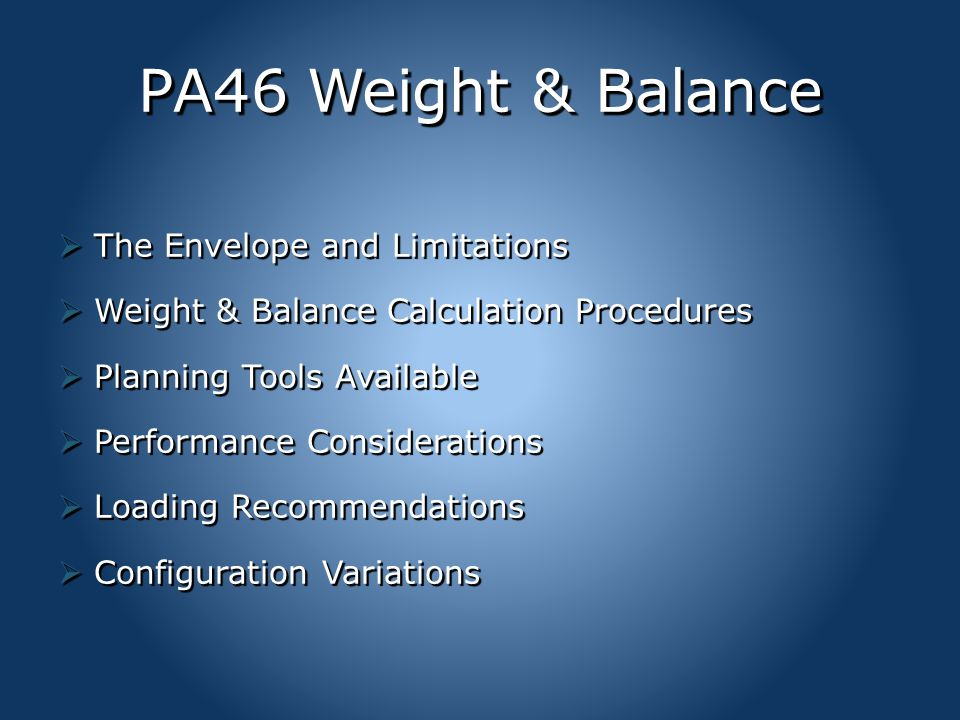 PA46 Weight & Balance  The Envelope and Limitations  Weight & Balance Calculation Procedures  Planning Tools Available  Performance Considerations  Loading Recommendations  Configuration Variations